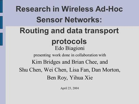 Research in Wireless Ad-Hoc Sensor Networks: Routing and data transport protocols Edo Biagioni presenting work done in collaboration with Kim Bridges and.