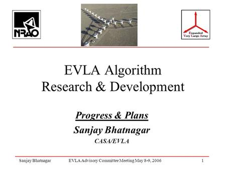 Sanjay BhatnagarEVLA Advisory Committee Meeting May 8-9, 2006 1 EVLA Algorithm Research & Development Progress & Plans Sanjay Bhatnagar CASA/EVLA.