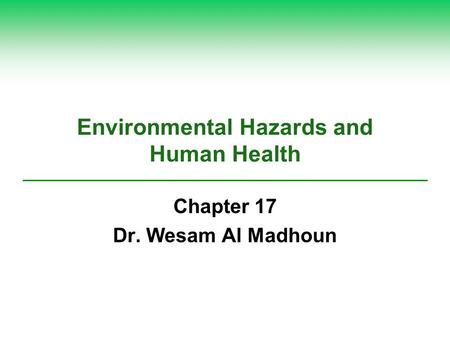 Environmental Hazards and Human Health Chapter 17 Dr. Wesam Al Madhoun.
