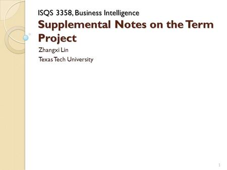 ISQS 3358, Business Intelligence Supplemental Notes on the Term Project Zhangxi Lin Texas Tech University 1.