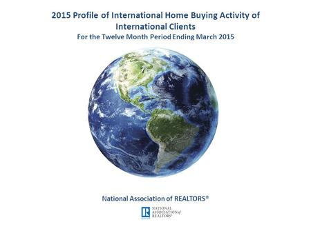 2015 Profile of International Home Buying Activity of International Clients For the Twelve Month Period Ending March 2015 National Association of REALTORS®