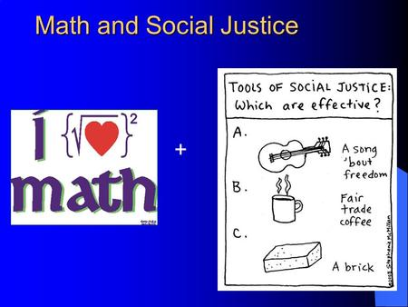 Math and Social Justice +. Please prepare to share these four things: Name Teaching Subject What do you want to get out of the workshop? Your definition.