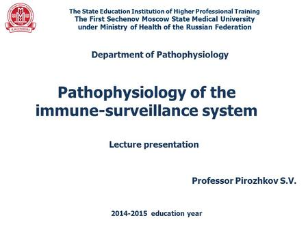 Pathophysiology of the immune-surveillance system The State Education Institution of Higher Professional Training The First Sechenov Moscow State Medical.