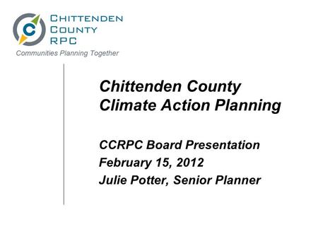 Chittenden County Climate Action Planning CCRPC Board Presentation February 15, 2012 Julie Potter, Senior Planner.
