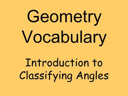 Geometry Vocabulary Introduction to Classifying Angles.