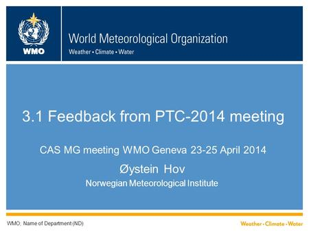 WMO 3.1 Feedback from PTC-2014 meeting CAS MG meeting WMO Geneva 23-25 April 2014 Øystein Hov Norwegian Meteorological Institute WMO; Name of Department.