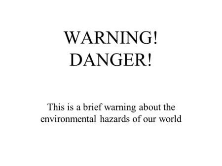 This is a brief warning about the environmental hazards of our world