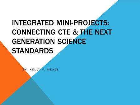 INTEGRATED MINI-PROJECTS: CONNECTING CTE & THE NEXT GENERATION SCIENCE STANDARDS BY: KELLY V. MEADE.