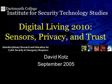 Institute for Security Technology Studies Dartmouth College Digital Living 2010: Sensors, Privacy, and Trust David Kotz September 2005.
