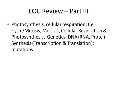 EOC Review – Part III Photosynthesis; cellular respiration; Cell Cycle/Mitosis, Meiosis, Cellular Respiration & Photosynthesis, Genetics, DNA/RNA, Protein.