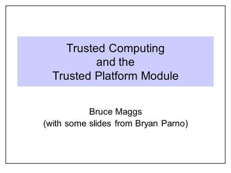 Trusted Computing and the Trusted Platform Module Bruce Maggs (with some slides from Bryan Parno)