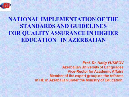 NATIONAL IMPLEMENTATION OF THE STANDARDS AND GUIDELINES FOR QUALITY ASSURANCE IN HIGHER EDUCATION IN AZERBAIJAN Prof. Dr. Natig YUSIFOV Azerbaijan University.