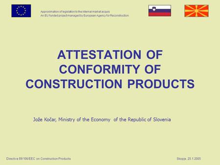 Approximation of legislation to the internal market acquis An EU funded project managed by European Agency for Reconstruction Directive 89/106/EEC on Construction.