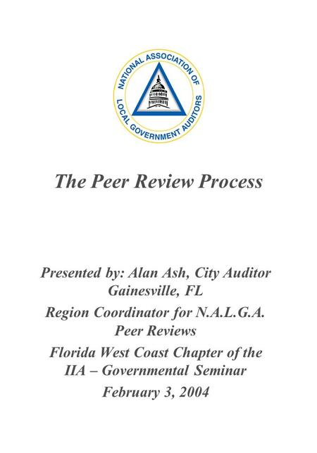 The Peer Review Process Presented by: Alan Ash, City Auditor Gainesville, FL Region Coordinator for N.A.L.G.A. Peer Reviews Florida West Coast Chapter.
