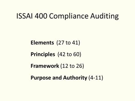 ISSAI 400 Compliance Auditing Elements (27 to 41) Principles (42 to 60) Framework (12 to 26) Purpose and Authority (4-11)