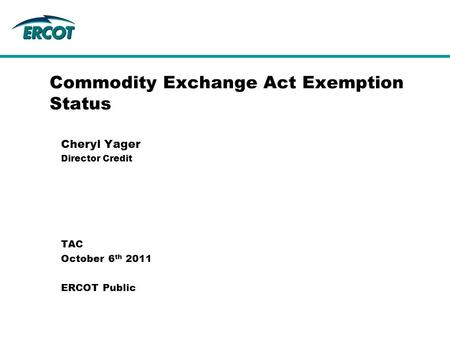 Commodity Exchange Act Exemption Status Cheryl Yager Director Credit TAC October 6 th 2011 ERCOT Public.