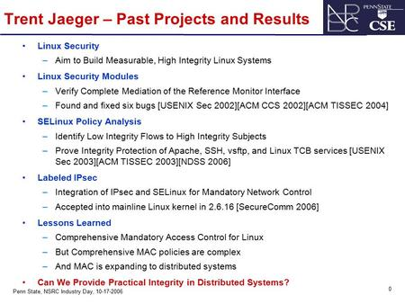 0 Penn State, NSRC Industry Day, 10-17-2006 Trent Jaeger – Past Projects and Results Linux Security –Aim to Build Measurable, High Integrity Linux Systems.