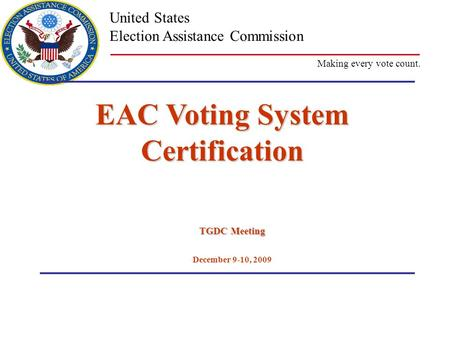Making every vote count. United States Election Assistance Commission EAC Voting System Certification TGDC Meeting December 9-10, 2009.