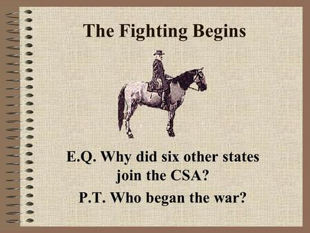 The Fighting Begins E.Q. Why did six other states join the CSA? P.T. Who began the war?