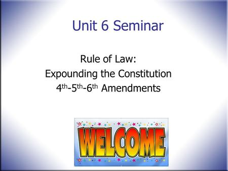 Unit 6 Seminar Rule of Law: Expounding the Constitution 4 th -5 th -6 th Amendments.