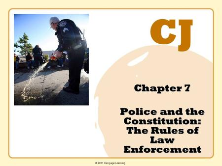CJ © 2011 Cengage Learning Chapter 7 Police and the Constitution: The Rules of Law Enforcement.
