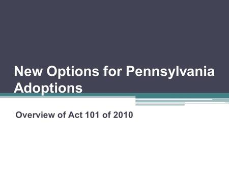 New Options for Pennsylvania Adoptions Overview of Act 101 of 2010.