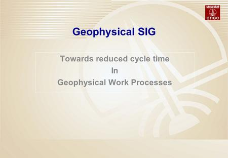 Geophysical SIG Towards reduced cycle time In Geophysical Work Processes.