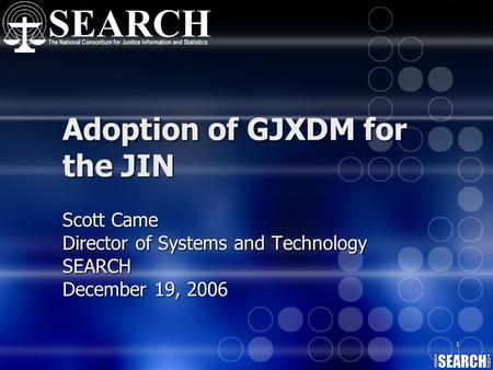 1 Adoption of GJXDM for the JIN Scott Came Director of Systems and Technology SEARCH December 19, 2006.
