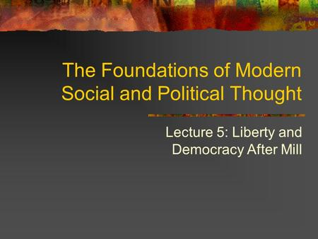 Lecture 5: Liberty and Democracy After Mill The Foundations of Modern Social and Political Thought.