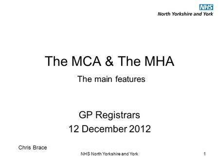 NHS North Yorkshire and York1 The MCA & The MHA The main features GP Registrars 12 December 2012 Chris Brace.