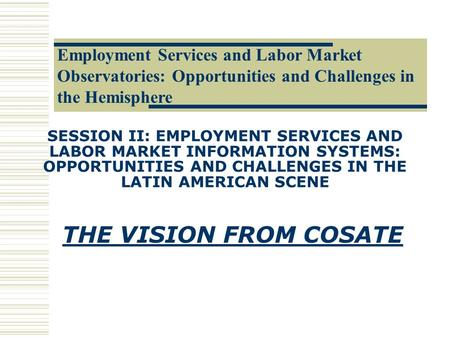 SESSION II: EMPLOYMENT SERVICES AND LABOR MARKET INFORMATION SYSTEMS: OPPORTUNITIES AND CHALLENGES IN THE LATIN AMERICAN SCENE THE VISION FROM COSATE.