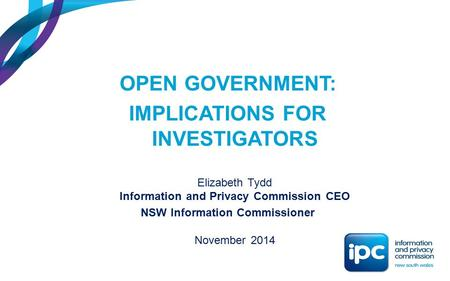 OPEN GOVERNMENT: IMPLICATIONS FOR INVESTIGATORS Elizabeth Tydd Information and Privacy Commission CEO NSW Information Commissioner November 2014.