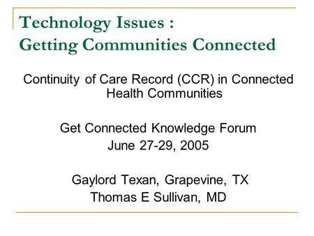 Technology Issues : Getting Communities Connected Continuity of Care Record (CCR) in Connected Health Communities Get Connected Knowledge Forum June 27-29,