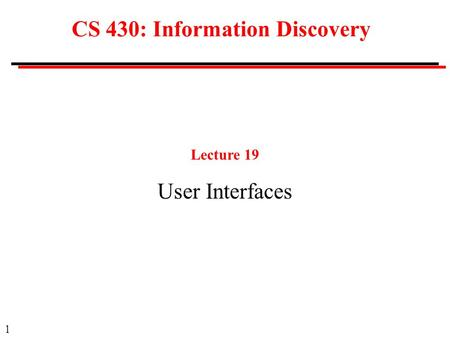 1 CS 430: Information Discovery Lecture 19 User Interfaces.