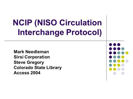 NCIP (NISO Circulation Interchange Protocol) Mark Needleman Sirsi Corporation Steve Gregory Colorado State Library Access 2004.