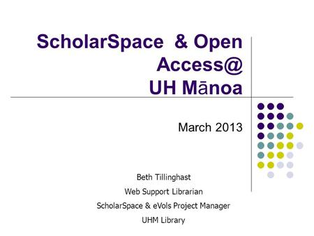 ScholarSpace & Open UH Mānoa March 2013 Beth Tillinghast Web Support Librarian ScholarSpace & eVols Project Manager UHM Library.