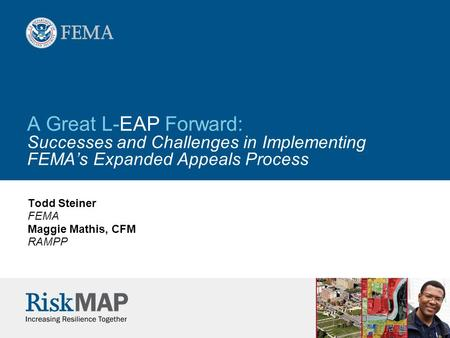 A Great L-EAP Forward: Successes and Challenges in Implementing FEMA's Expanded Appeals Process Todd Steiner FEMA Maggie Mathis, CFM RAMPP.