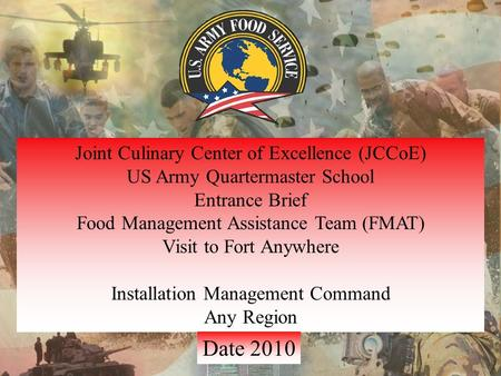 Joint Culinary Center of Excellence (JCCoE) US Army Quartermaster School Entrance Brief Food Management Assistance Team (FMAT) Visit to Fort Anywhere Installation.