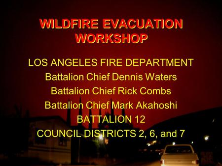 WILDFIRE EVACUATION WORKSHOP LOS ANGELES FIRE DEPARTMENT Battalion Chief Dennis Waters Battalion Chief Rick Combs Battalion Chief Mark Akahoshi BATTALION.