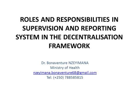 ROLES AND RESPONSIBILITIES IN SUPERVISION AND REPORTING SYSTEM IN THE DECENTRALISATION FRAMEWORK Dr. Bonaventure NZEYIMANA Ministry of Health