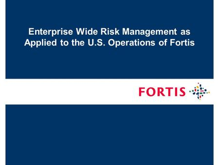 Enterprise Wide Risk Management as Applied to the U.S. Operations of Fortis.