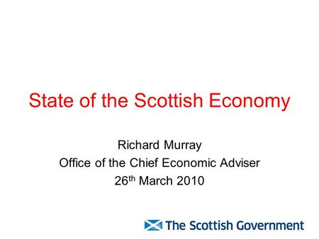 State of the Scottish Economy Richard Murray Office of the Chief Economic Adviser 26 th March 2010.