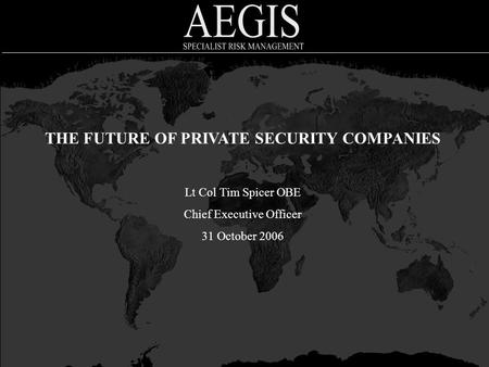 THE FUTURE OF PRIVATE SECURITY COMPANIES Lt Col Tim Spicer OBE Chief Executive Officer 31 October 2006.