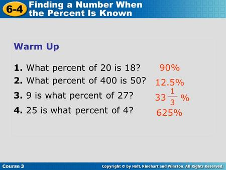 Course 3 6-4 Finding a Number When the Percent Is Known Warm Up 1. What percent of 20 is 18? 2. What percent of 400 is 50? 3. 9 is what percent of 27?