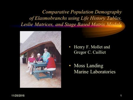11/25/20151 Comparative Population Demography of Elasmobranchs using Life History Tables, Leslie Matrices, and Stage Based Matrix Models Henry F. Mollet.