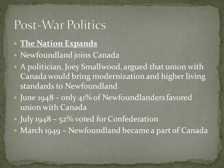 The Nation Expands Newfoundland joins Canada A politician, Joey Smallwood, argued that union with Canada would bring modernization and higher living standards.