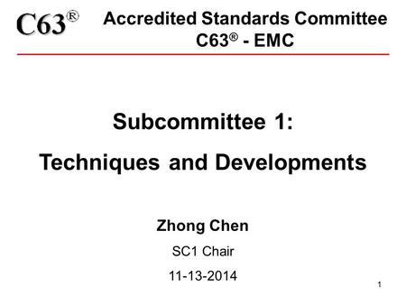 1 Accredited Standards Committee C63 ® - EMC Subcommittee 1: Techniques and Developments Zhong Chen SC1 Chair 11-13-2014.