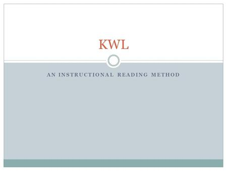 AN INSTRUCTIONAL READING METHOD KWL. The KWL system K-W-L is a three column chart that serves as a graphic organizer to help you learn. K-W-L's three.