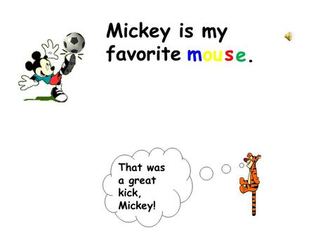 Mickey is my favorite That was a great kick, Mickey! m ou s e.e.