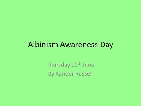 Albinism Awareness Day Thursday 11 th June By Xander Russell.